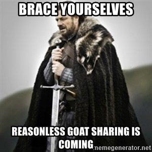 Brace yourselves. - brace yourselves reasonless goat sharing is coming