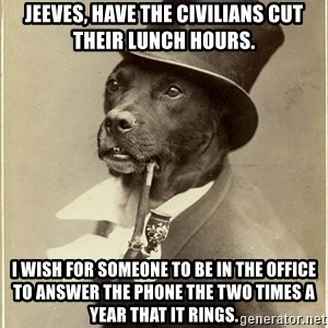 rich dog - Jeeves, have the civilians cut their lunch hours. I wish for someone to be in the office to answer the phone the two times a year that it rings.