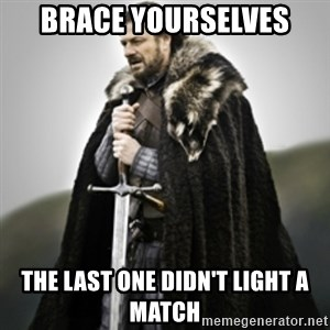 Brace yourselves. - BRACE YOURSELVES THE LAST ONE DIDN'T LIGHT A MATCH