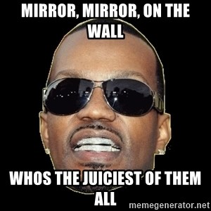 Juicy J - mirror, mirror, on the wall whos the juiciest of them all