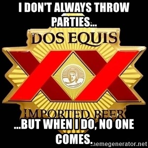 Dos Equis - I don't always throw parties... ...but when I do, no one comes.