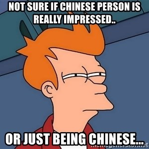 Futurama Fry - Not sure if chinese person is really impressed.. Or just being chinese...