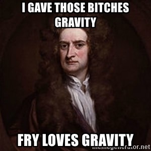 Isaac Newton - I gave those bitches gravity Fry loves gravity