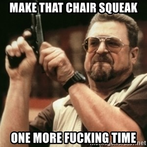 Walter Sobchak with gun - MAKE THAT CHAIR SQUEAK ONE MORE FUCKING TIME