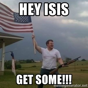 Overly patriotic american - HEY ISIS GET SOME!!!