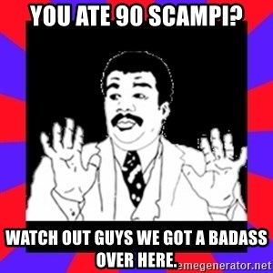 Watch Out Guys - You ate 90 scampi? Watch out guys we got a badass over here.