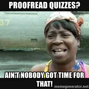Sweet brown - Proofread quizzes? Ain't nobody got time for that!
