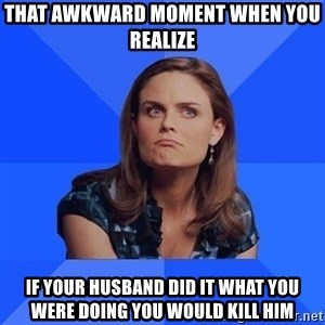 Socially Awkward Brennan - That awkward moment when you realize  If your husband did it what you were doing you would kill him
