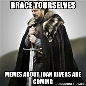 Brace yourselves. - brace yourselves memes about joan rivers are coming