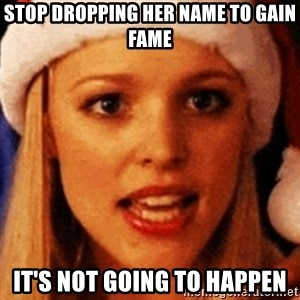 trying to make fetch happen  - stop dropping her name to gain fame it's not going to happen