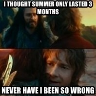 Never Have I Been So Wrong - I thought summer only lasted 3 months never have i been so wrong