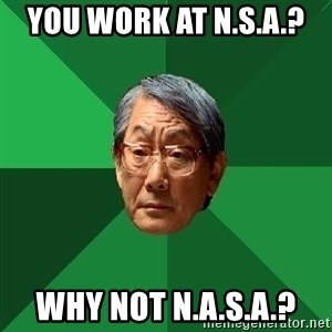 High Expectations Asian Father - You work at N.S.A.?  Why not N.A.S.A.?