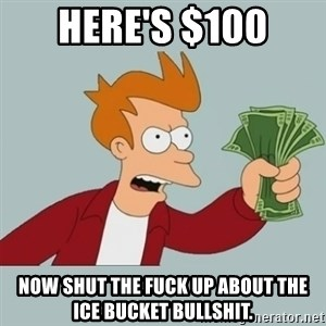 Futurama Fry-Shutup And Take My Money - here's $100 now shut the fuck up about the ice bucket bullshit.