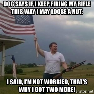 Overly patriotic american - Doc says if I keep firing my rifle this way I may loose a nut. I said, I'm not worried, that's why I got two more!