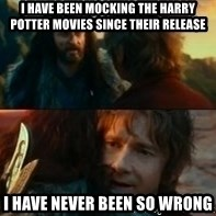 Never Have I Been So Wrong - I HAVE BEEN MOCKING THE HARRY POTTER MOVIES SINCE THEIR RELEASE I HAVE NEVER BEEN SO WRONG
