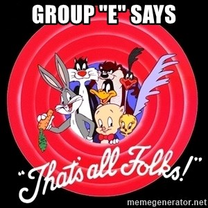 """that's all folks - Group """"E"""" says"""