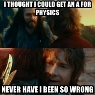 Never Have I Been So Wrong - I thought I could get an A for physics never have I been so wrong