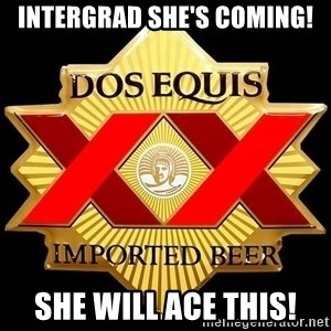Dos Equis - Intergrad she's coming! She will ace this!