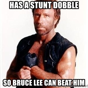 Chuck Norris  - Has a stunt dobble so bruce lee can beat him