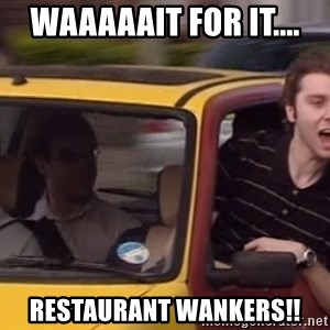 Inbetweeners - waaaaait for it.... Restaurant wankers!!