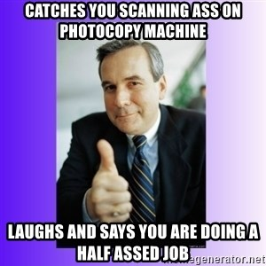 Good Guy Boss - Catches you scanning ass on photocopy machine LAUGHS AND SAYS YOU ARE DOING A HALF ASSED JOB