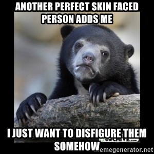 sad bear - another perfect skin faced person adds me i just want to disfigure them somehow