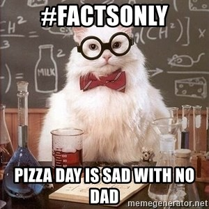 Chemistry Cat - #factsonly Pizza Day is sad with no Dad