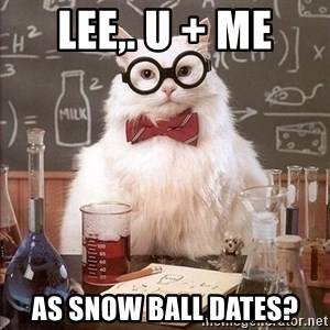 Chemistry Cat - lee,. U + Me as snow ball dates?