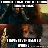 Never Have I Been So Wrong - I THOUGHT I'D SLEEP BETTER DURING SUMMER BREAK. I HAVE NEVER BEEN SO WRONG.