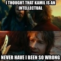 Never Have I Been So Wrong - I thought that Kamil is an intellectual never have i been so wrong