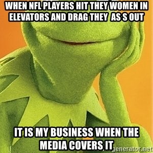 Kermit the frog - When NFL players hit they women in elevators and drag they  as s out it is my business when the media covers it