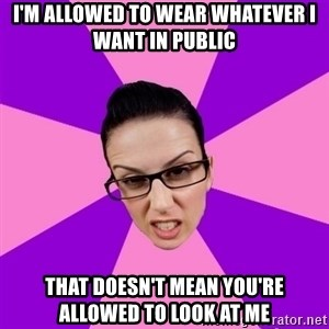 Privilege Denying Feminist - I'm allowed to wear whatever I want in public that doesn't mean you're allowed to look at me