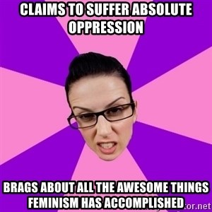 Privilege Denying Feminist - claims to suffer absolute oppression brags about all the awesome things feminism has accomplished