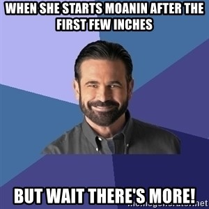 Billy Mays - When she starts moanin after the first few inches But wait there's more!