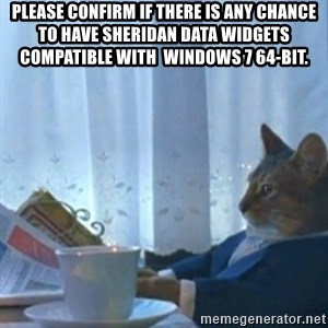 Sophisticated Cat Meme - Please confirm if there is any chance to have Sheridan Data Widgets compatible with  Windows 7 64-bit.