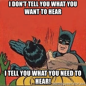 batman slap robin - I don't tell you what you want to hear I tell you what you NEED to hear!