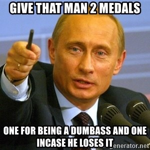 Give that man a cookie Putin - Give that man 2 medals one for being a dumbass and one incase he loses it