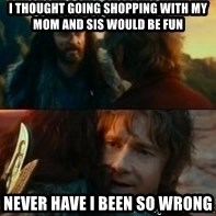 Never Have I Been So Wrong - I thought going shopping with my mom and sis would be fun Never have i been so wrong