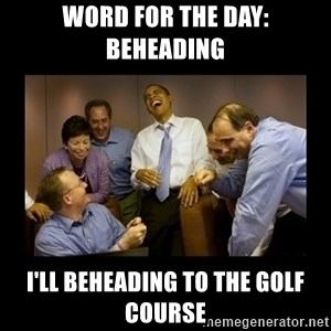 obama laughing  - word for the day: beheading I'll beheading to the golf course