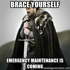 Brace yourselves. - brace yourself emergency maintenance is coming