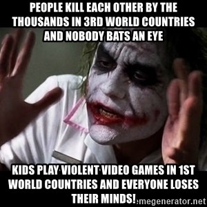 joker mind loss - people kill each other by the thousands in 3rd world countries and nobody bats an eye kids play violent video games in 1st world countries and everyone loses their minds!