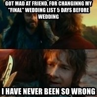 """Never Have I Been So Wrong - got mad at friend, for changinng my """"final"""" wedding list 5 days before wedding i have never been so wrong"""