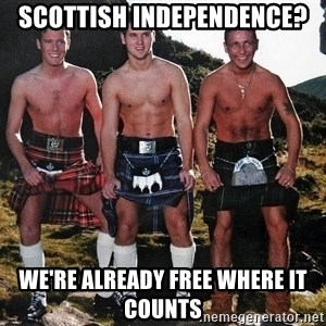 scottish independence were already free where it counts men in kilts meme generator