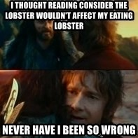Never Have I Been So Wrong - I thought reading consider the lobster wouldn't affect my eating lobster never have i been so wrong