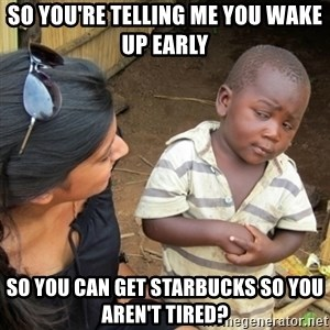 Skeptical 3rd World Kid - so you're telling me you wake up early so you can get starbucks so you aren't tired?