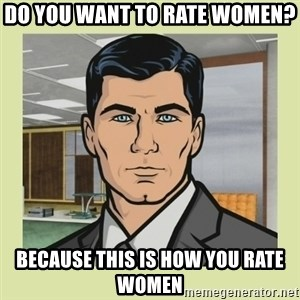Sterling Archer - Do you want to rate women? Because this is how you rate women