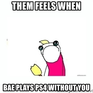 sad do all the things - them feels when bae plays ps4 without you