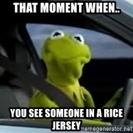 kermit the frog in car - That moment when.. you see someone in a rice jersey