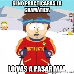 You're gonna have a bad time - Si No Practicaras la gramática Lo Vas a pasar mal