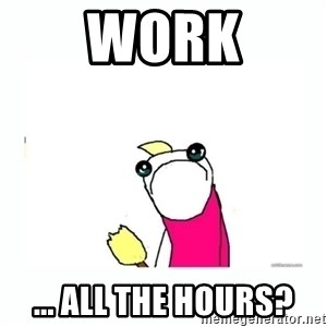 sad do all the things - Work ... ALL the hours?